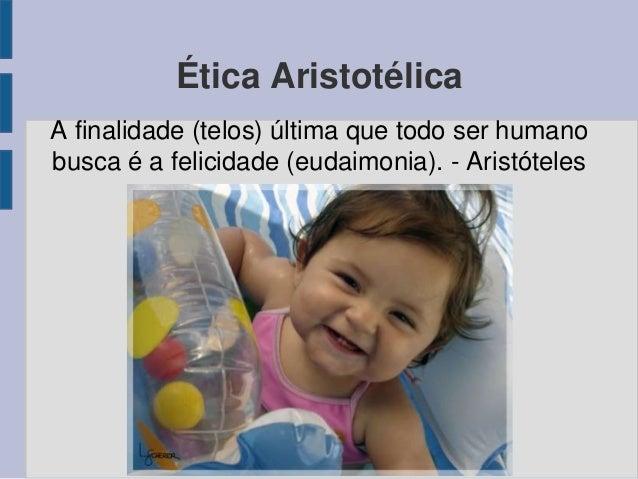 Ética Aristotélica A finalidade (telos) última que todo ser humano busca é a felicidade (eudaimonia). - Aristóteles