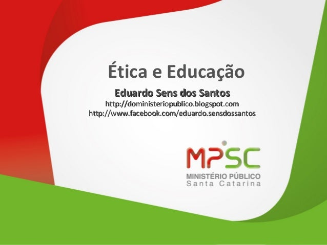 Ética e Educação Eduardo Sens dos Santos  http://doministeriopublico.blogspot.com http://www.facebook.com/eduardo.sensdoss...