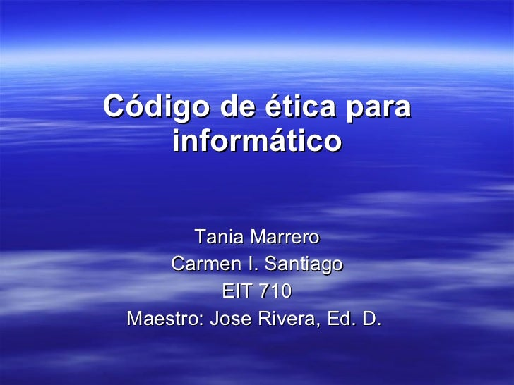 Código de ética para informático <ul><li>Tania Marrero </li></ul><ul><li>Carmen I. Santiago </li></ul><ul><li>EIT 710 </li...