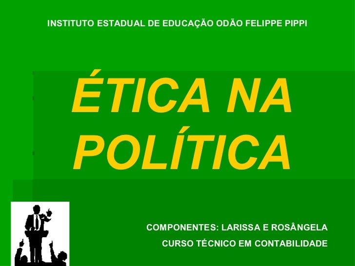 INSTITUTO ESTADUAL DE EDUCAÇÃO ODÃO FELIPPE PIPPI ÉTICA NA POLÍTICA COMPONENTES: LARISSA E ROSÂNGELA CURSO TÉCNICO EM CONT...