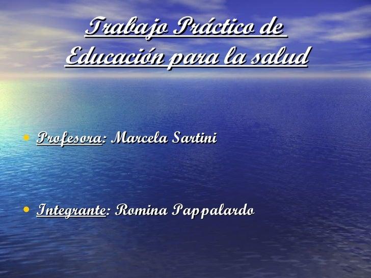 Trabajo Práctico de  Educación para la salud <ul><li>Profesora : Marcela Sartini </li></ul><ul><li>Integrante : Romina Pap...