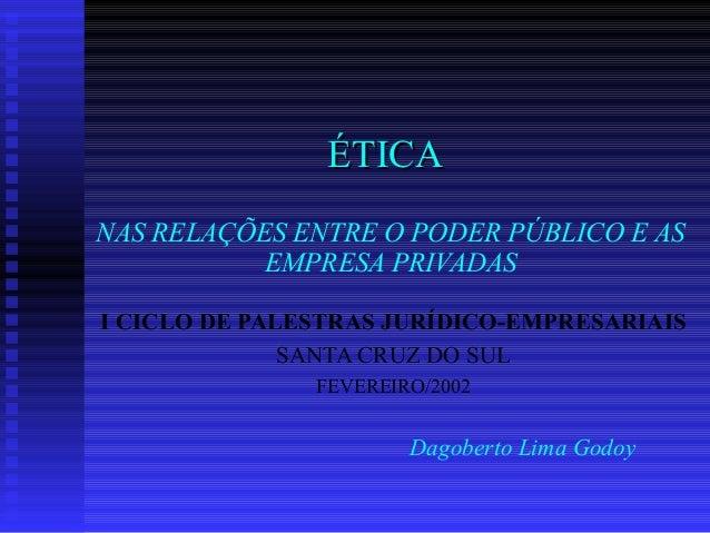 ÉTICAÉTICA NAS RELAÇÕES ENTRE O PODER PÚBLICO E AS EMPRESA PRIVADAS I CICLO DE PALESTRAS JURÍDICO-EMPRESARIAIS SANTA CRUZ ...