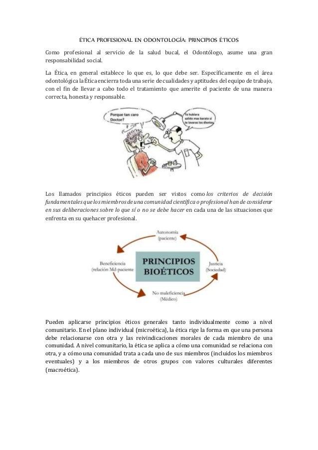 ÉTICA PROFESIONAL EN ODONTOLOGÍA: PRINCIPIOS ÉTICOS Como profesional al servicio de la salud bucal, el Odontólogo, asume u...