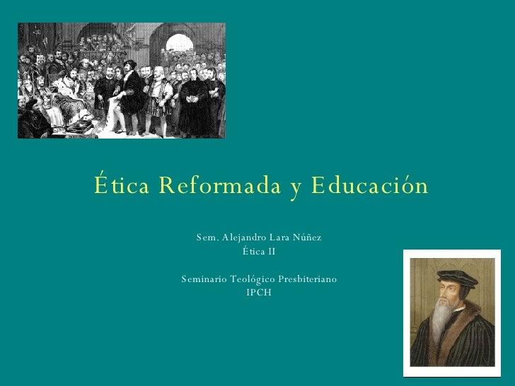 Ética Reformada y Educación Sem. Alejandro Lara Núñez Ética II Seminario Teológico Presbiteriano IPCH