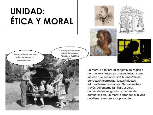 UNIDAD:  ÉTICA Y MORAL  La moral se refiere al conjunto de reglas o  normas existentes en una sociedad y que  indican qué ...