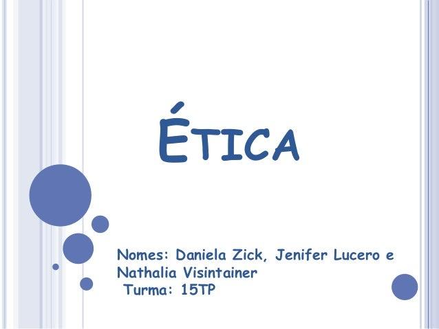 ÉTICA Nomes: Daniela Zick, Jenifer Lucero e Nathalia Visintainer Turma: 15TP
