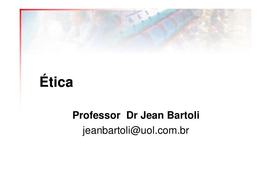 Ética      Professor Dr Jean Bartoli       jeanbartoli@uol.com.br