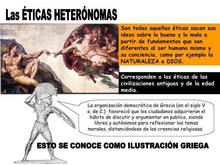 Las ÉTICAS HETERÓNOMAS Son todas aquellas éticas sacan sus ideas sobre lo bueno y lo malo a partir de fundamentos que son ...