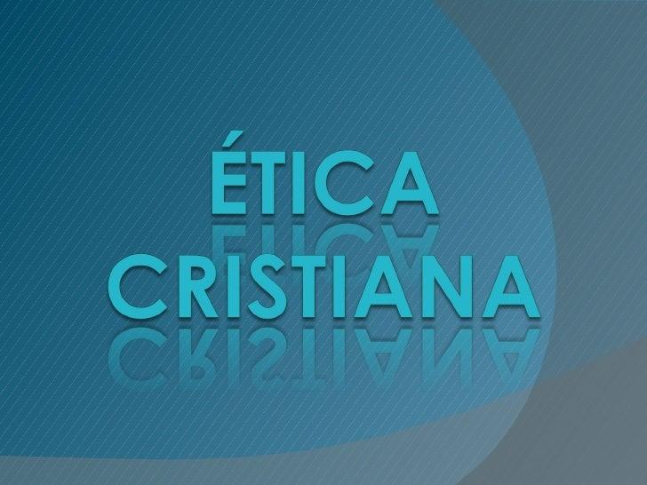 ÉTICA CRISTIANA•   Concepción Hombre y El Mundo.•   Creencia en un ser Divino (Dios).                               DiosPe...