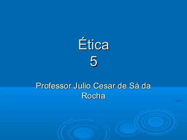 ÉticaÉtica 55 Professor Julio Cesar de Sá daProfessor Julio Cesar de Sá da RochaRocha