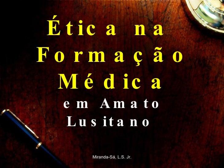 Ética na  Formação Médica em Amato Lusitano  Miranda-Sá, L.S. Jr.