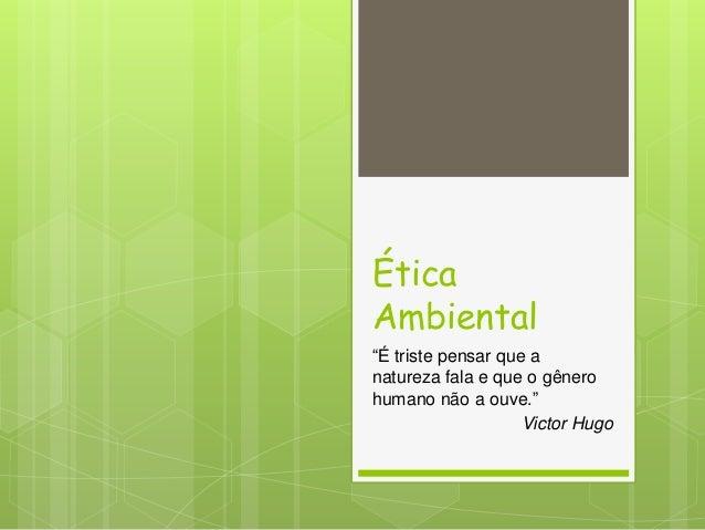 """Ética Ambiental """"É triste pensar que a natureza fala e que o gênero humano não a ouve."""" Victor Hugo"""