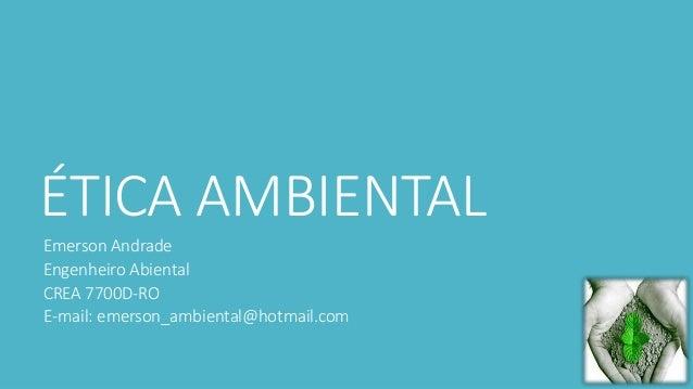 ÉTICA AMBIENTAL  Emerson Andrade  Engenheiro Abiental  CREA 7700D-RO  E-mail: emerson_ambiental@hotmail.com