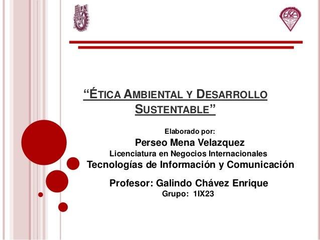 """""""ÉTICA AMBIENTAL Y DESARROLLO SUSTENTABLE"""" Elaborado por: Perseo Mena Velazquez Licenciatura en Negocios Internacionales T..."""