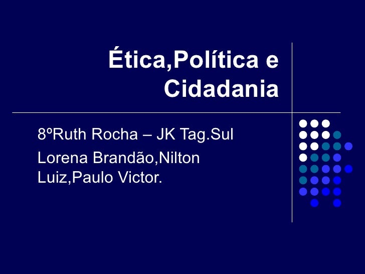 Ética,Política e               Cidadania 8ºRuth Rocha – JK Tag.Sul Lorena Brandão,Nilton Luiz,Paulo Victor.