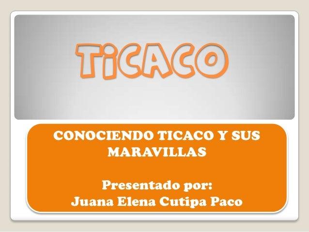 TICACO CONOCIENDO TICACO Y SUS MARAVILLAS Presentado por: Juana Elena Cutipa Paco