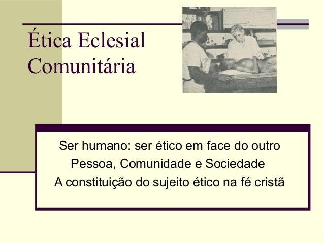 Ética Eclesial Comunitária Ser humano: ser ético em face do outro Pessoa, Comunidade e Sociedade A constituição do sujeito...