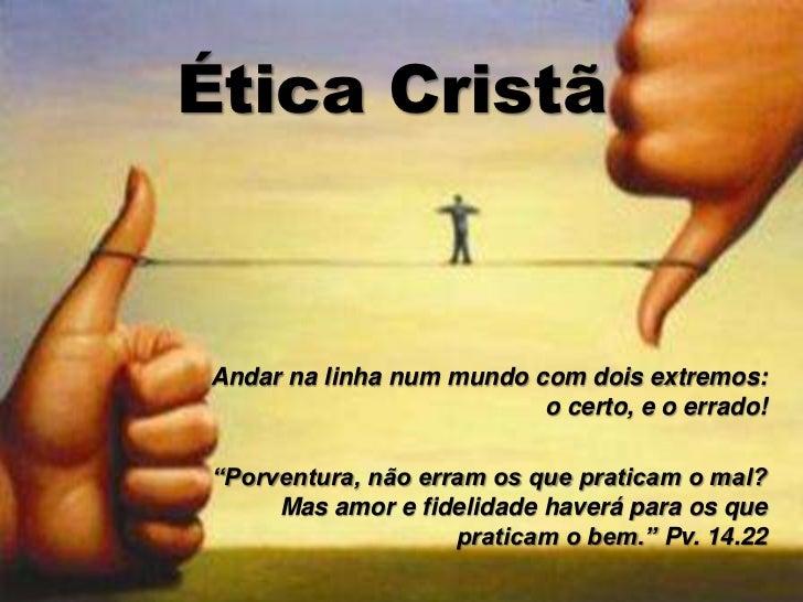 """Ética Cristã<br />Andar na linha num mundo com dois extremos: o certo, e o errado!<br />""""Porventura, não erram os que prat..."""