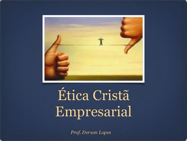 Ética CristãEmpresarialProf. Derson Lopes