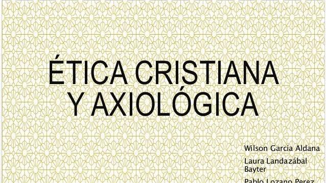 ÉTICA CRISTIANA Y AXIOLÓGICA Wilson García Aldana Laura Landazábal Bayter