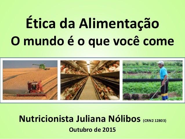 Ética da Alimentação O mundo é o que você come Nutricionista Juliana Nólibos (CRN2 12803) Outubro de 2015