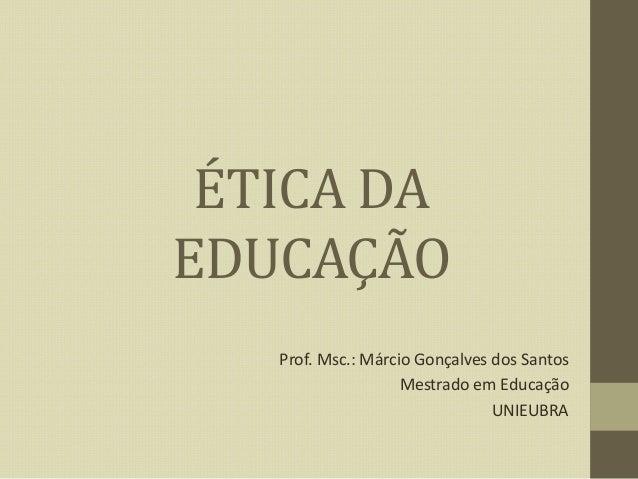 ÉTICA DA EDUCAÇÃO Prof. Msc.: Márcio Gonçalves dos Santos Mestrado em Educação UNIEUBRA
