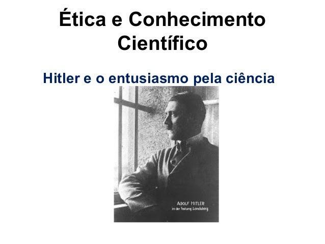 Adolf Hitler – 21 milhões Ética e Conhecimento Científico Hitler e o entusiasmo pela ciência
