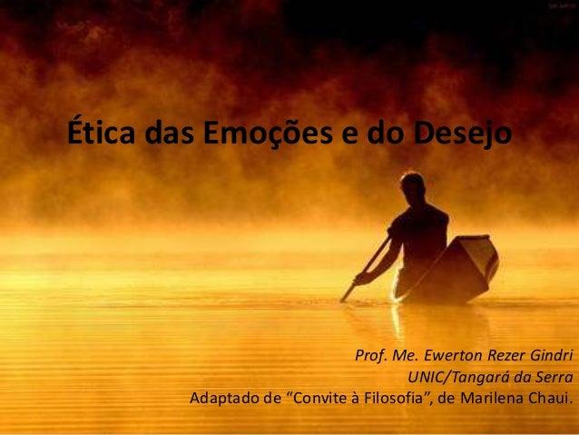 """Ética das Emoções e do Desejo  Prof. Me. Ewerton Rezer Gindri UNIC/Tangará da Serra Adaptado de """"Convite à Filosofia"""", de ..."""