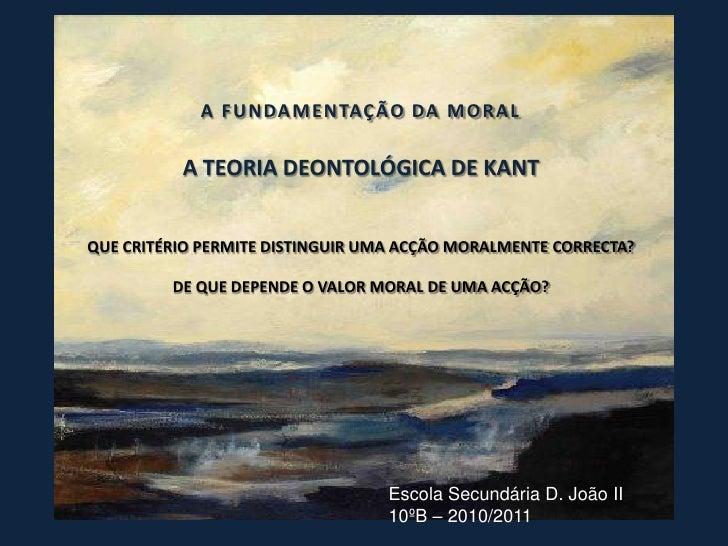 A F UN DA M ENTAÇÃO DA M O R A L          A TEORIA DEONTOLÓGICA DE KANTQUE CRITÉRIO PERMITE DISTINGUIR UMA ACÇÃO MORALMENT...