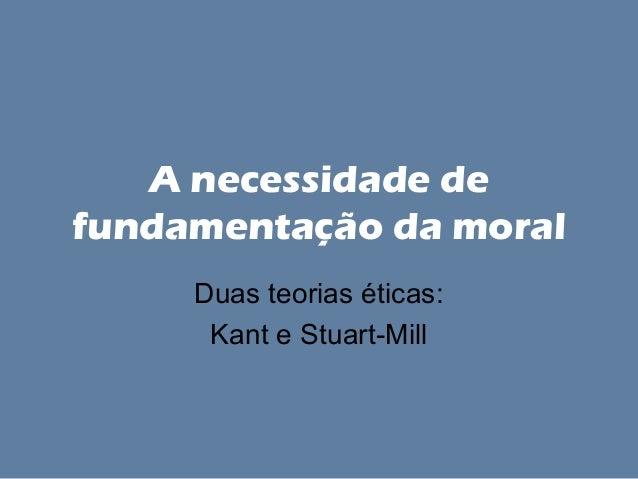 A necessidade de fundamentação da moral Duas teorias éticas: Kant e Stuart-Mill