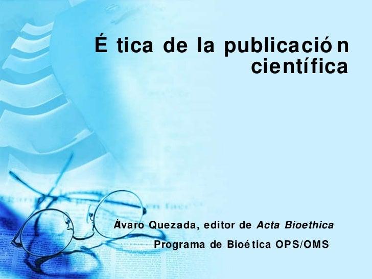 Ética de la publicación científica Álvaro Quezada, editor de  Acta Bioethica Programa de Bio ética OPS/OMS