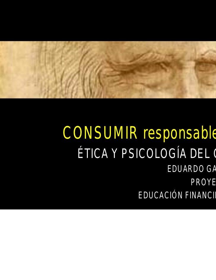 CONSUMIR responsableMENTE ÉTICA Y PSICOLOGÍA DEL CONSUMO                EDUARDO GARZA CUÉLLAR                      PROYECT...