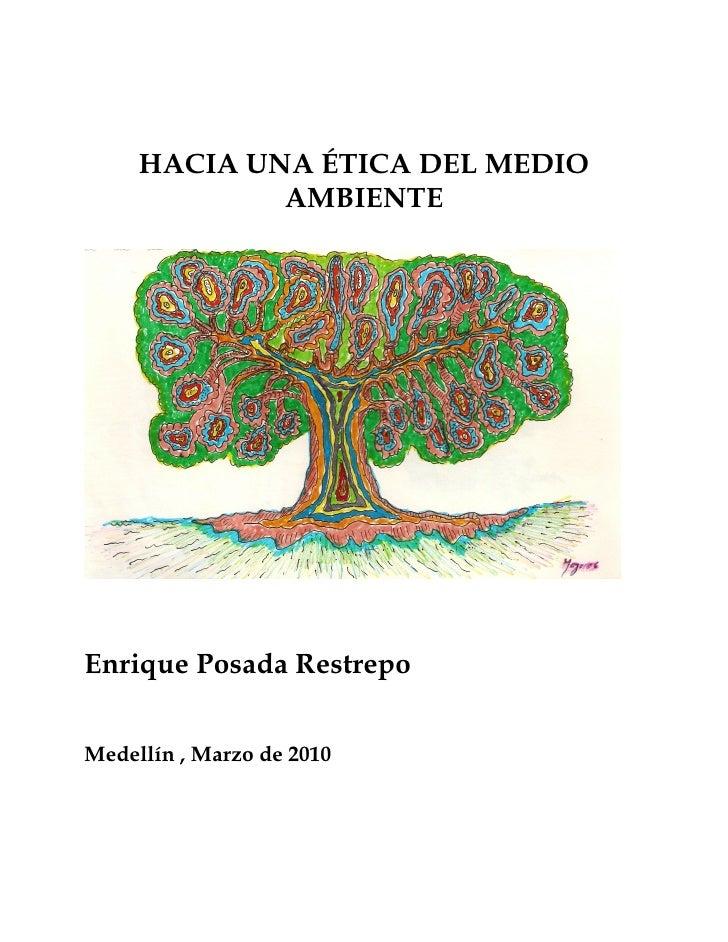 HACIA UNA ÉTICA DEL MEDIO              AMBIENTE     Enrique Posada Restrepo   Medellín , Marzo de 2010