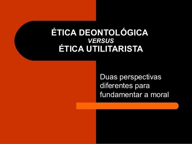 ÉTICA DEONTOLÓGICA VERSUS ÉTICA UTILITARISTA Duas perspectivas diferentes para fundamentar a moral