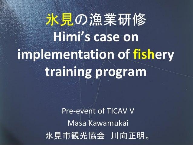 氷見の漁業研修      Himi's case onimplementation of fishery    training program      Pre-event of TICAV V       Masa Kawamukai   ...