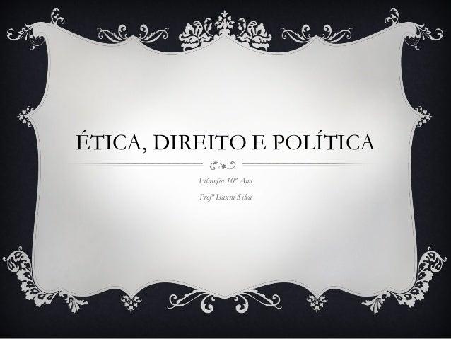 ÉTICA, DIREITO E POLÍTICA Filosofia 10º Ano Profª Isaura Silva