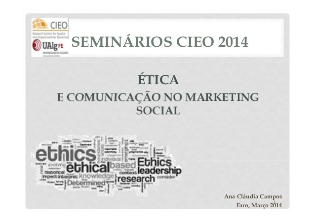 SEMINÁRIOS CIEO 2014 ÉTICA E COMUNICAÇÃO NO MARKETING SOCIAL  Ana Cláudia Campos 1 Faro, Março 2014