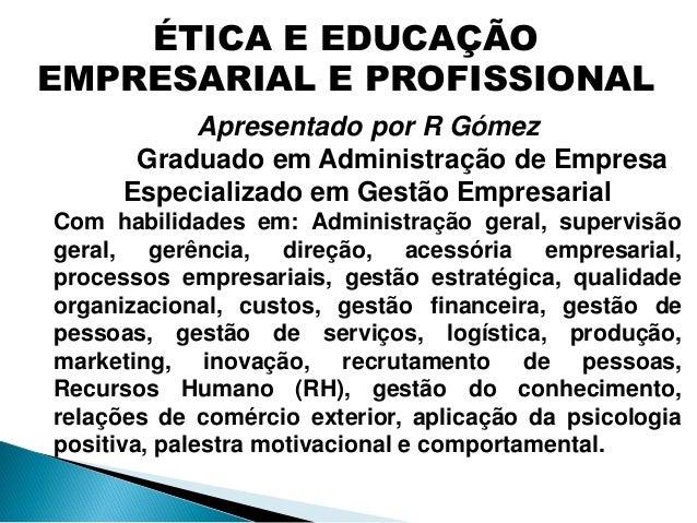 ÉTICA E EDUCAÇÃO EMPRESARIAL E PROFISSIONAL Apresentado por R Gómez Graduado em Administração de Empresa Especializado em ...