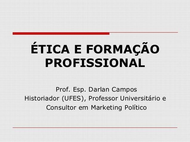 ÉTICA E FORMAÇÃO PROFISSIONAL Prof. Esp. Darlan Campos Historiador (UFES), Professor Universitário e Consultor em Marketin...