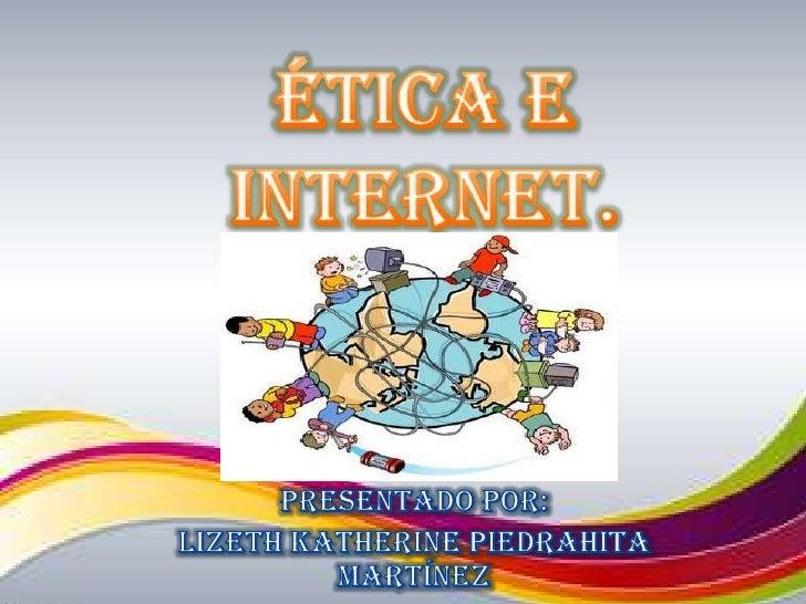 Ética e internet.<br />Presentado por:<br />Lizeth Katherine Piedrahita Martínez<br />