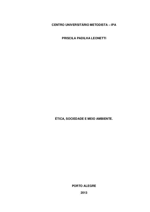 CENTRO UNIVERSITÁRIO METODISTA – IPA PRISCILA PADILHA LEONETTI ÉTICA, SOCIEDADE E MEIO AMBIENTE. PORTO ALEGRE 2013