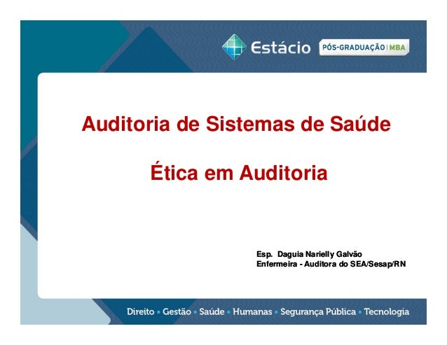 Auditoria de Sistemas de Saúde Ética em Auditoria  Esp. Daguia Narielly Galvão Enfermeira - Auditora do SEA/Sesap/RN