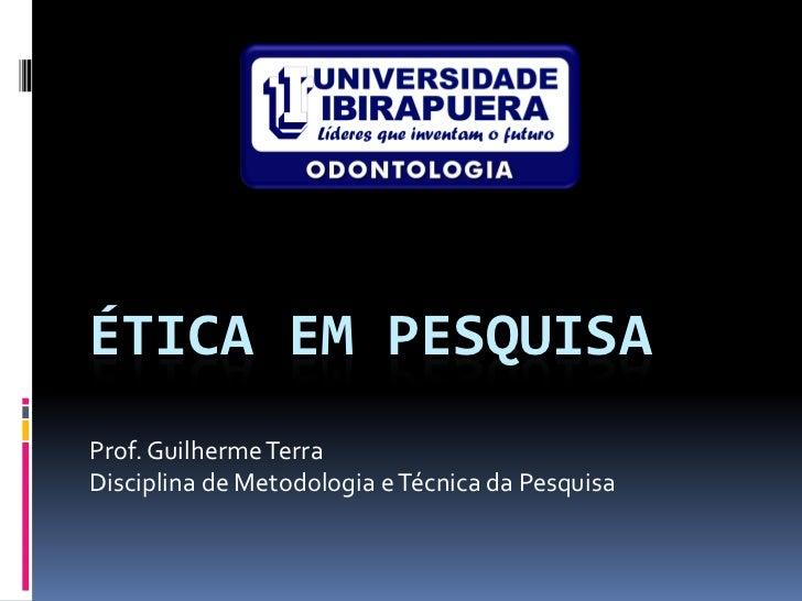 ÉTICA EM PESQUISAProf. Guilherme TerraDisciplina de Metodologia e Técnica da Pesquisa