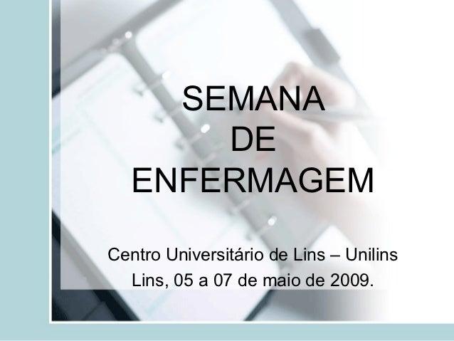 SEMANA       DE   ENFERMAGEMCentro Universitário de Lins – Unilins  Lins, 05 a 07 de maio de 2009.