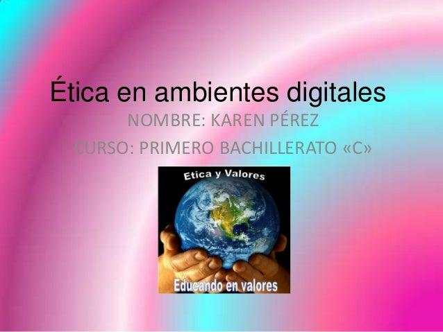 Ética en ambientes digitales       NOMBRE: KAREN PÉREZ  CURSO: PRIMERO BACHILLERATO «C»