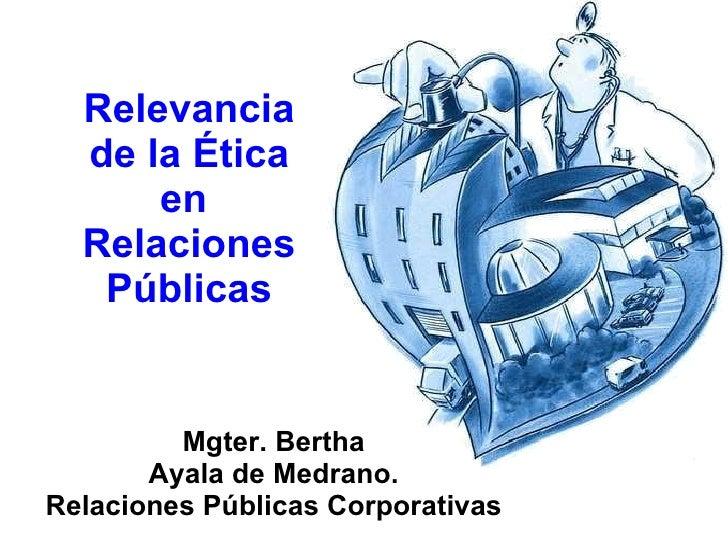 Relevancia de la Ética en  Relaciones Públicas Mgter. Bertha Ayala de Medrano. Relaciones Públicas Corporativas