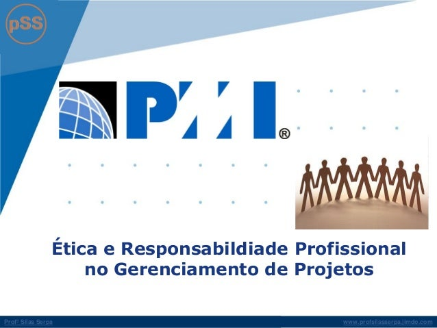 www.profsilasserpa.jimdo.com  Profº Silas Serpa  Ética e Responsabildiade Profissional no Gerenciamento de Projetos
