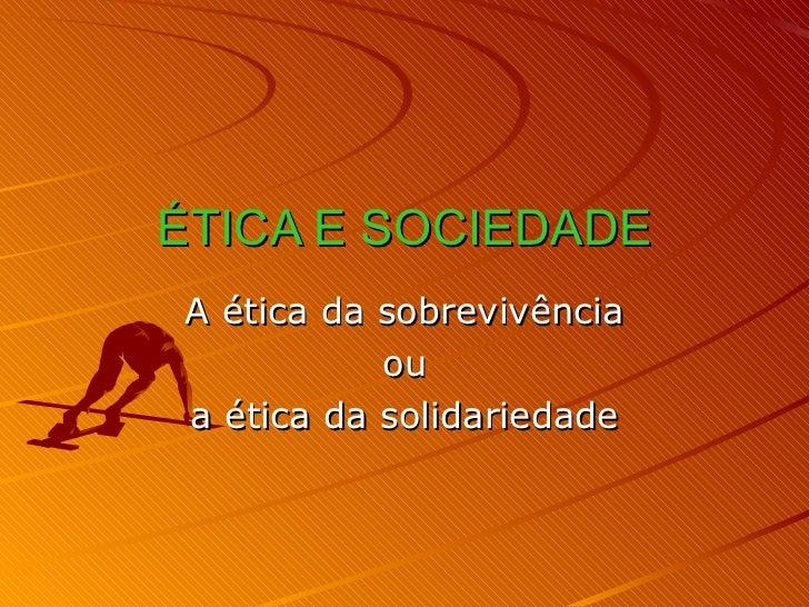 ÉTICA E SOCIEDADE A ética da sobrevivência ou a ética da solidariedade
