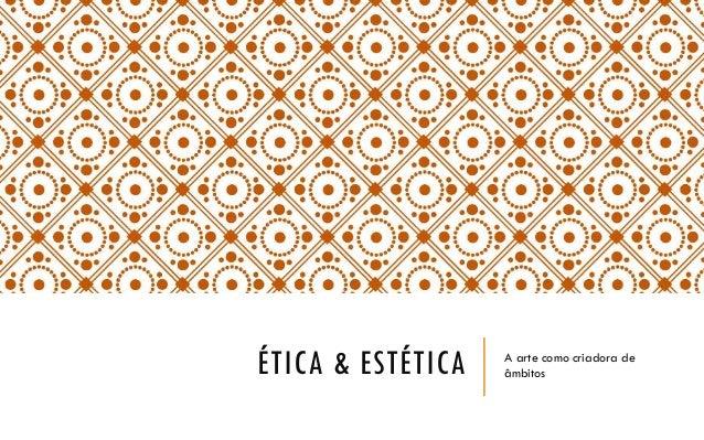 ÉTICA & ESTÉTICA A arte como criadora de âmbitos
