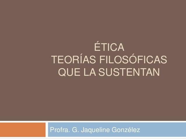 ÉTICA TEORÍAS FILOSÓFICAS QUE LA SUSTENTAN Profra. G. Jaqueline Gonzélez